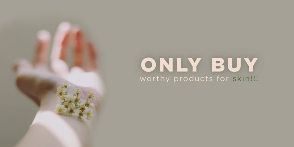Only buy worthy products for skin